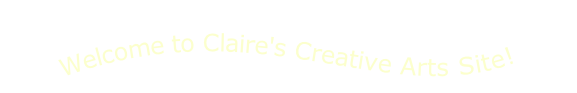 Welcome to Claire's Creative Arts Site!